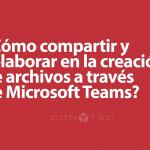 ¿Usas Microsoft Teams? – Cómo compartir y colaborar